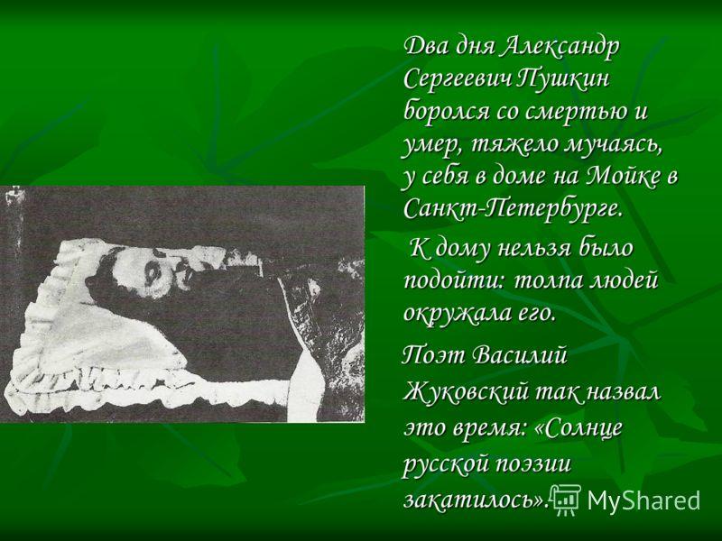 Два дня Александр Сергеевич Пушкин боролся со смертью и умер, тяжело мучаясь, у себя в доме на Мойке в Санкт-Петербурге. К дому нельзя было подойти: толпа людей окружала его. Поэт Василий Жуковский так назвал это время: «Солнце русской поэзии закатил