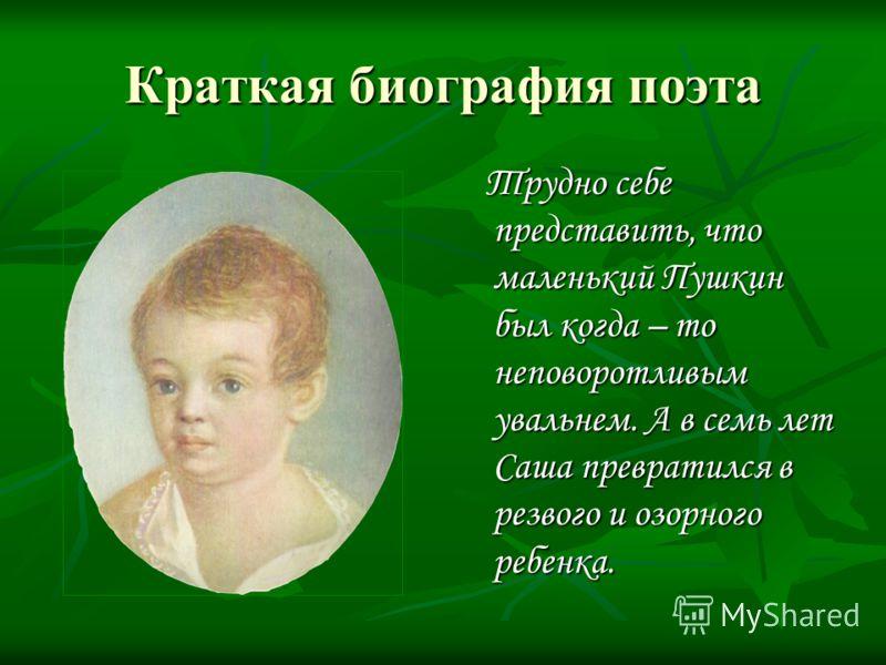 Краткая биография поэта Трудно себе представить, что маленький Пушкин был когда – то неповоротливым увальнем. А в семь лет Саша превратился в резвого и озорного ребенка.