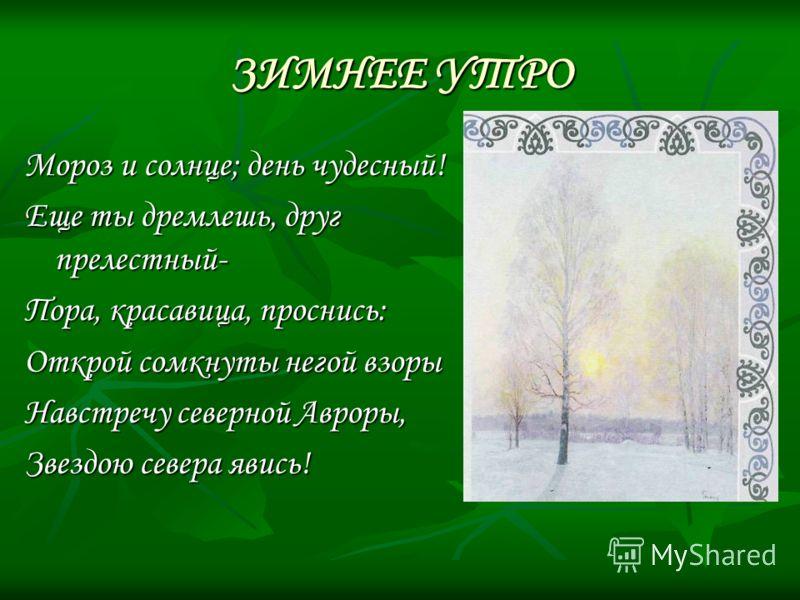 ЗИМНЕЕ УТРО Мороз и солнце; день чудесный! Еще ты дремлешь, друг прелестный- Пора, красавица, проснись: Открой сомкнуты негой взоры Навстречу северной Авроры, Звездою севера явись!