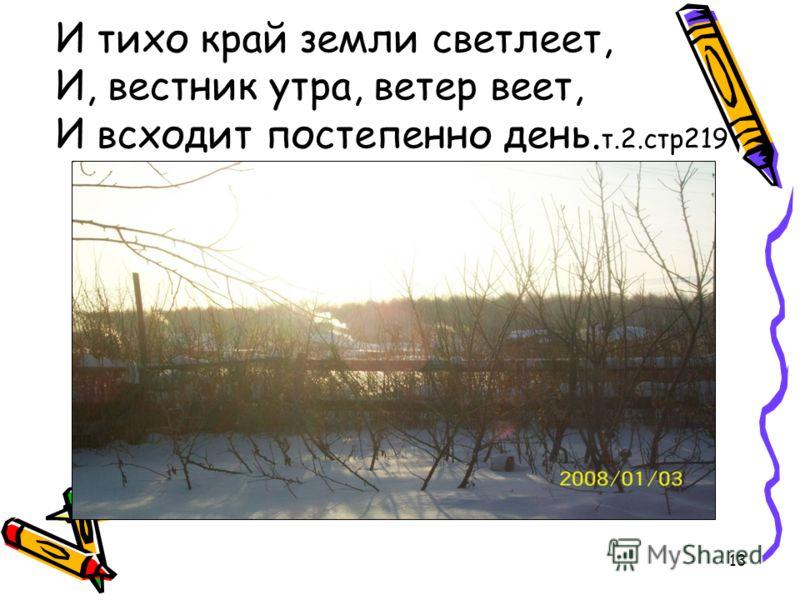13 И тихо край земли светлеет, И, вестник утра, ветер веет, И всходит постепенно день. т.2.стр219