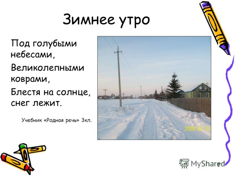 7 Зимнее утро Под голубыми небесами, Великолепными коврами, Блестя на солнце, снег лежит. Учебник «Родная речь» 3кл.