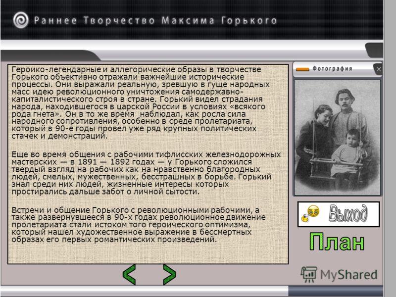 Героико-легендарные и аллегорические образы в творчестве Горького объективно отражали важнейшие исторические процессы. Они выражали реальную, зревшую в гуще народных масс идею революционного уничтожения самодержавно- капиталистического строя в стране