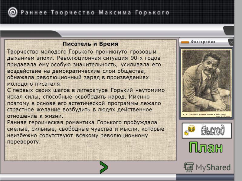 Писатель и Время Творчество молодого Горького проникнуто грозовым дыханием эпохи. Революционная ситуация 90-х годов придавала ему особую значительность, усиливала его воздействие на демократические слои общества, обнажала революционный заряд в произ