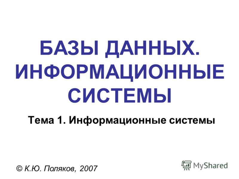 БАЗЫ ДАННЫХ. ИНФОРМАЦИОННЫЕ СИСТЕМЫ © К.Ю. Поляков, 2007 Тема 1. Информационные системы