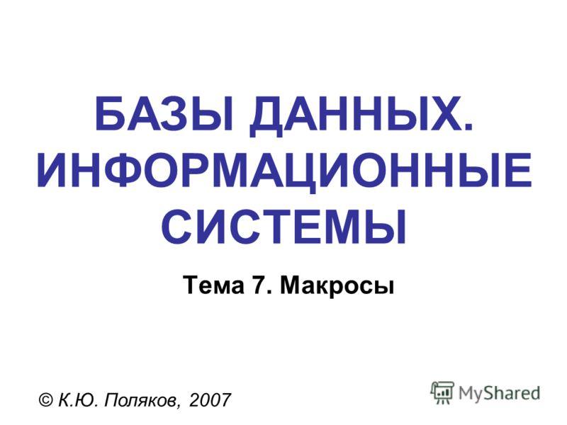 БАЗЫ ДАННЫХ. ИНФОРМАЦИОННЫЕ СИСТЕМЫ © К.Ю. Поляков, 2007 Тема 7. Макросы