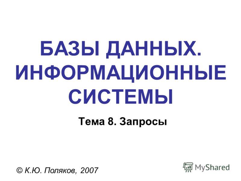 БАЗЫ ДАННЫХ. ИНФОРМАЦИОННЫЕ СИСТЕМЫ © К.Ю. Поляков, 2007 Тема 8. Запросы