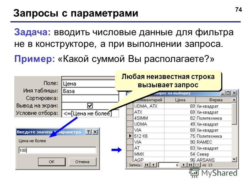 74 Запросы с параметрами Задача: вводить числовые данные для фильтра не в конструкторе, а при выполнении запроса. Пример: «Какой суммой Вы располагаете?» Любая неизвестная строка вызывает запрос