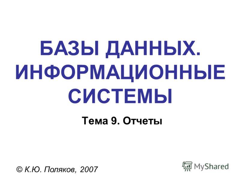 БАЗЫ ДАННЫХ. ИНФОРМАЦИОННЫЕ СИСТЕМЫ © К.Ю. Поляков, 2007 Тема 9. Отчеты