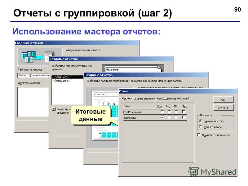 90 Отчеты с группировкой (шаг 2) Использование мастера отчетов: Итоговые данные