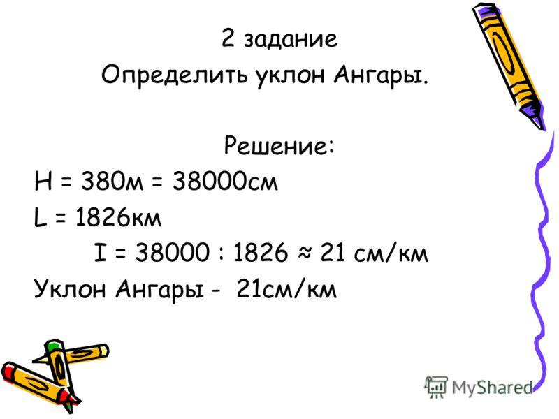 2 задание Определить уклон Ангары. Решение: Н = 380м = 38000см L = 1826км I = 38000 : 1826 21 см/км Уклон Ангары - 21см/км
