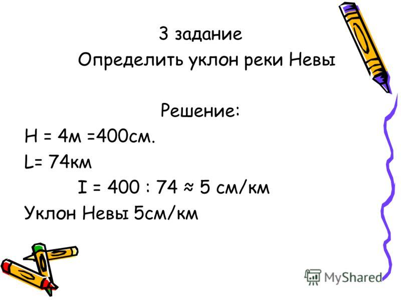 3 задание Определить уклон реки Невы Решение: Н = 4м =400см. L= 74км I = 400 : 74 5 см/км Уклон Невы 5см/км