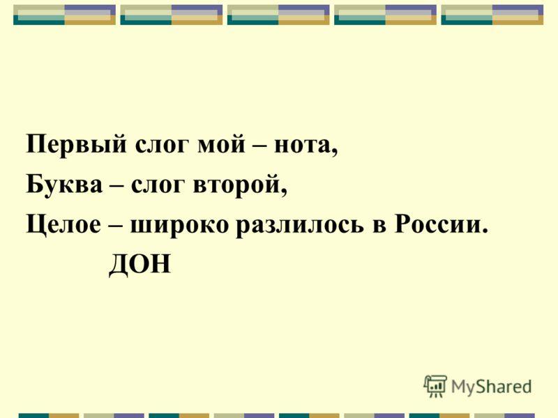 Первый слог мой – нота, Буква – слог второй, Целое – широко разлилось в России. ДОН