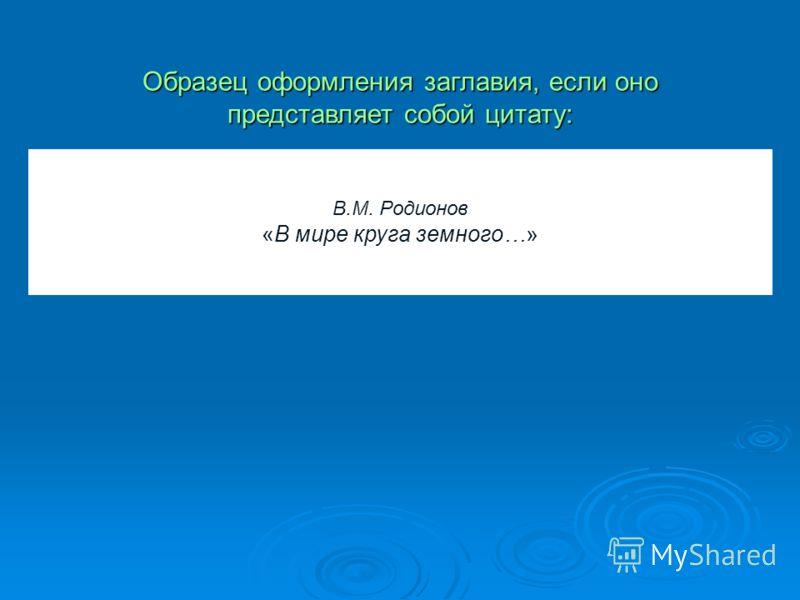 В.М. Родионов «В мире круга земного…» Образец оформления заглавия, если оно представляет собой цитату: