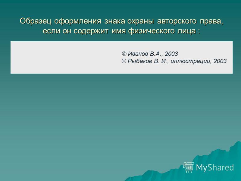 © Иванов В.А., 2003 © Рыбаков В. И., иллюстрации, 2003 Образец оформления знака охраны авторского права, если он содержит имя физического лица :
