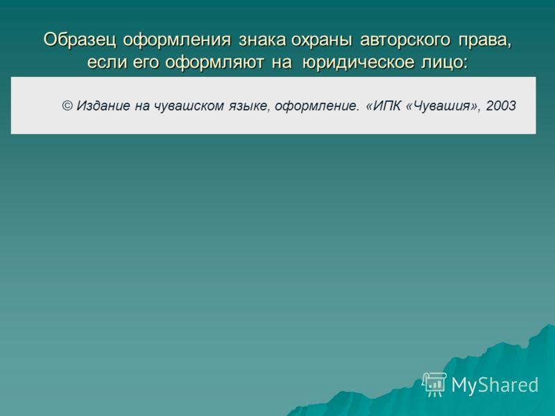 © Издание на чувашском языке, оформление. «ИПК «Чувашия», 2003 Образец оформления знака охраны авторского права, если его оформляют на юридическое лицо: