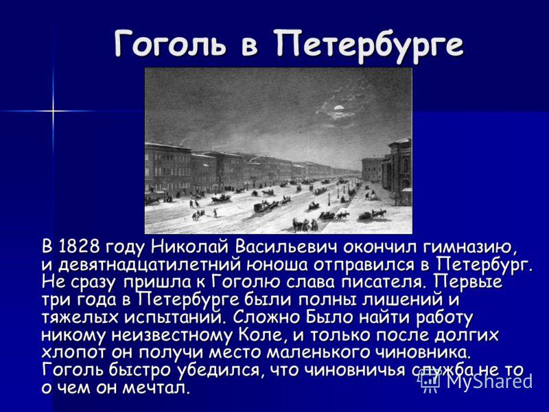 Гоголь в Петербурге В 1828 году Николай Васильевич окончил гимназию, и девятнадцатилетний юноша отправился в Петербург. Не сразу пришла к Гоголю слава писателя. Первые три года в Петербурге были полны лишений и тяжелых испытаний. Сложно Было найти ра