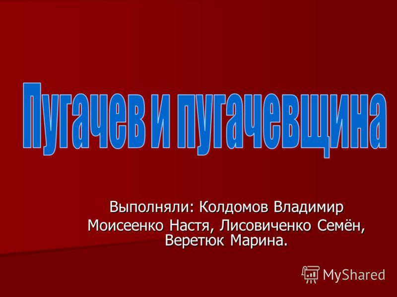 Выполняли: Колдомов Владимир Моисеенко Настя, Лисовиченко Семён, Веретюк Марина.