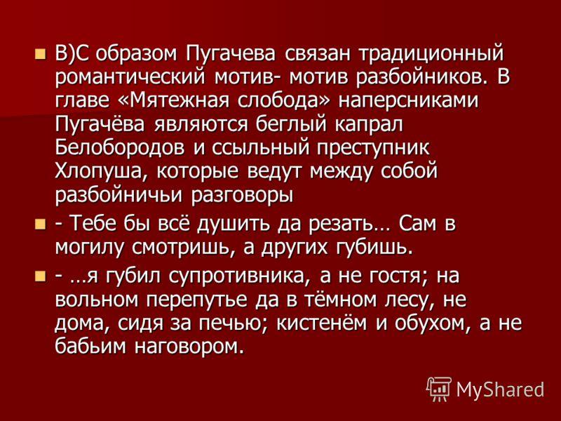 В)С образом Пугачева связан традиционный романтический мотив- мотив разбойников. В главе «Мятежная слобода» наперсниками Пугачёва являются беглый капрал Белобородов и ссыльный преступник Хлопуша, которые ведут между собой разбойничьи разговоры В)С об