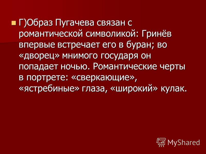 Г)Образ Пугачева связан с романтической символикой: Гринёв впервые встречает его в буран; во «дворец» мнимого государя он попадает ночью. Романтические черты в портрете: «сверкающие», «ястребиные» глаза, «широкий» кулак. Г)Образ Пугачева связан с ром