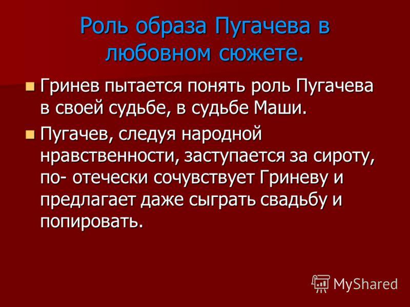 Роль образа Пугачева в любовном сюжете. Гринев пытается понять роль Пугачева в своей судьбе, в судьбе Маши. Гринев пытается понять роль Пугачева в своей судьбе, в судьбе Маши. Пугачев, следуя народной нравственности, заступается за сироту, по- отечес