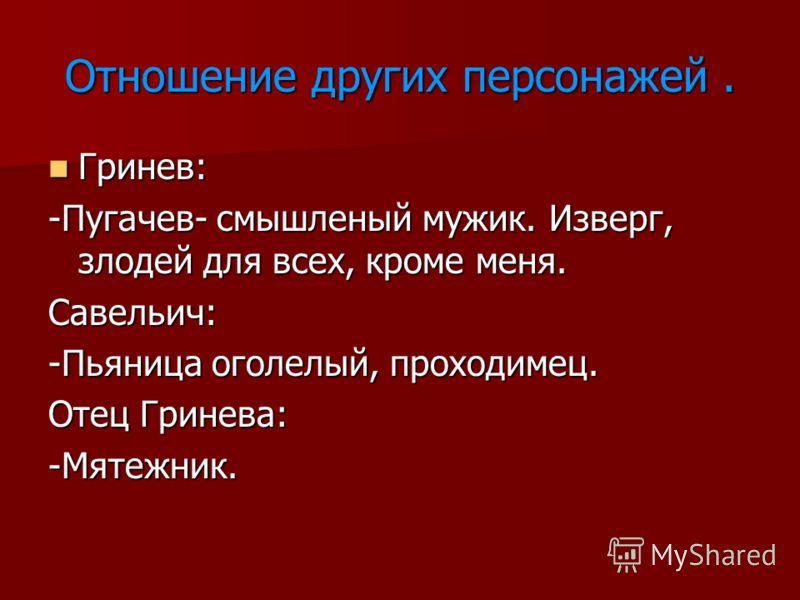 Отношение других персонажей. Гринев: Гринев: -Пугачев- смышленый мужик. Изверг, злодей для всех, кроме меня. Савельич: -Пьяница оголелый, проходимец. Отец Гринева: -Мятежник.