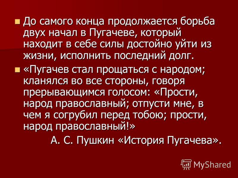 До самого конца продолжается борьба двух начал в Пугачеве, который находит в себе силы достойно уйти из жизни, исполнить последний долг. До самого конца продолжается борьба двух начал в Пугачеве, который находит в себе силы достойно уйти из жизни, ис