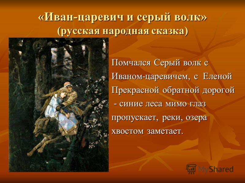 «Иван-царевич и серый волк» (русская народная сказка) Помчался Серый волк с Иваном-царевичем, с Еленой Прекрасной обратной дорогой - синие леса мимо глаз - синие леса мимо глаз пропускает, реки, озера хвостом заметает.