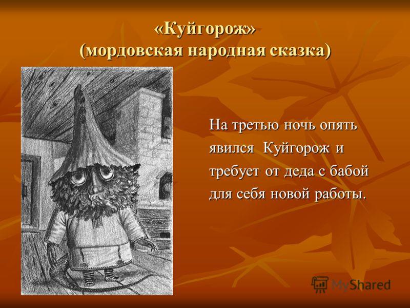 «Куйгорож» (мордовская народная сказка) На третью ночь опять явился Куйгорож и требует от деда с бабой для себя новой работы.
