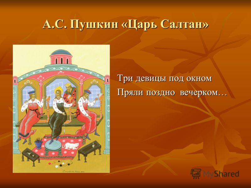 Три девицы под окном Пряли поздно вечерком… А.С. Пушкин «Царь Салтан»