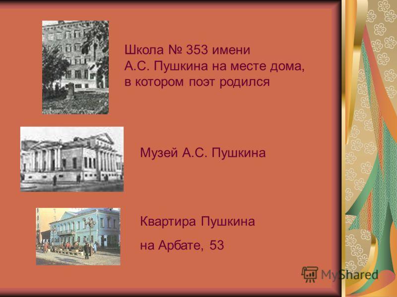 Школа 353 имени А.С. Пушкина на месте дома, в котором поэт родился Музей А.С. Пушкина Квартира Пушкина на Арбате, 53