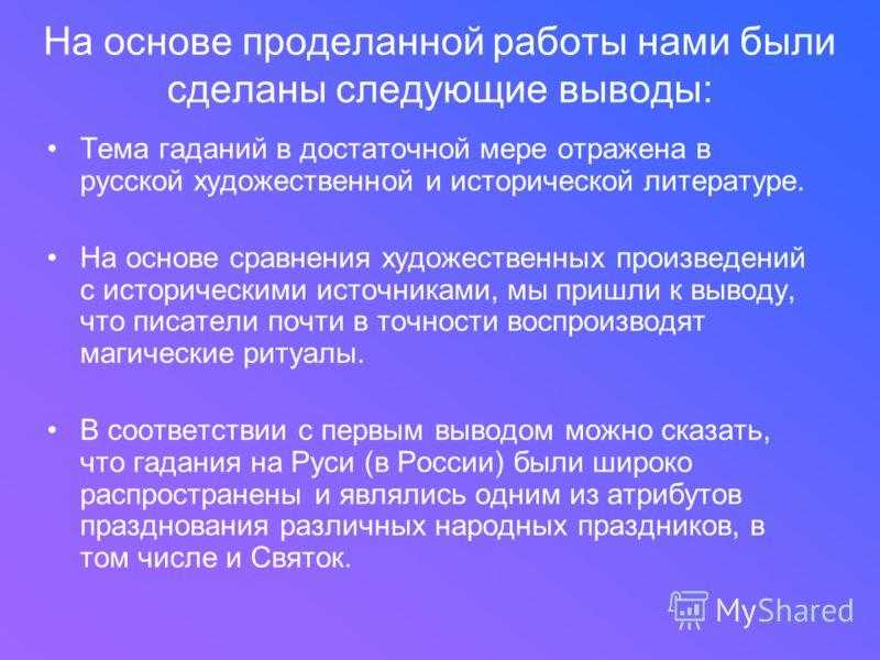 На основе проделанной работы нами были сделаны следующие выводы: Тема гаданий в достаточной мере отражена в русской художественной и исторической литературе. На основе сравнения художественных произведений с историческими источниками, мы пришли к выв