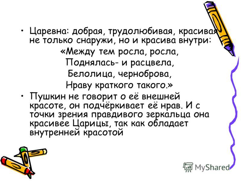 Царевна: добрая, трудолюбивая, красивая не только снаружи, но и красива внутри: «Между тем росла, росла, Поднялась- и расцвела, Белолица, черноброва, Нраву краткого такого.» Пушкин не говорит о её внешней красоте, он подчёркивает её нрав. И с точки з