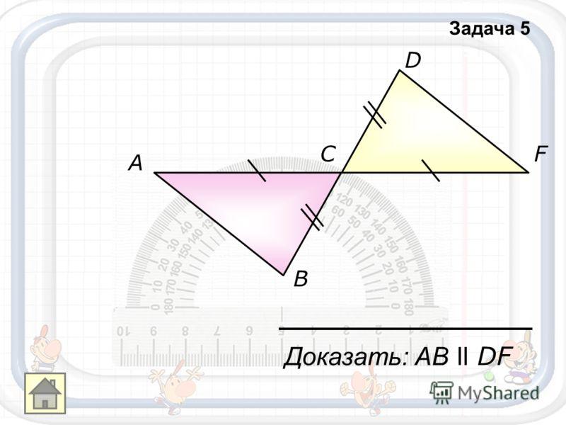 A B C D F Доказать: АB ll DF Задача 5