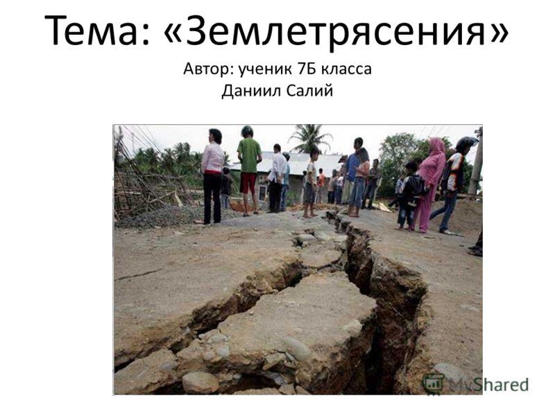 Тема: «Землетрясения» Автор: ученик 7Б класса Даниил Салий