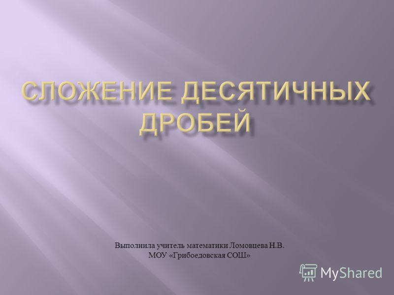 Выполнила учитель математики Ломовцева Н. В. МОУ « Грибоедовская СОШ »