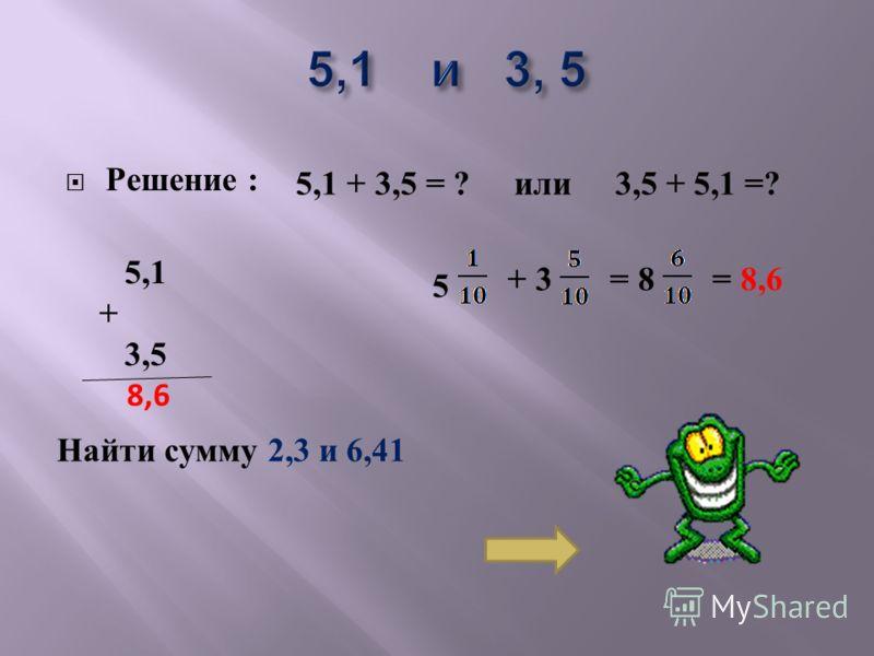 Решение : 5,1 + 3,5 = ? или 3,5 + 5,1 =? 5,1 + 3,5 8,6 5 + 3 = 8= 8,6 Найти сумму 2,3 и 6,41