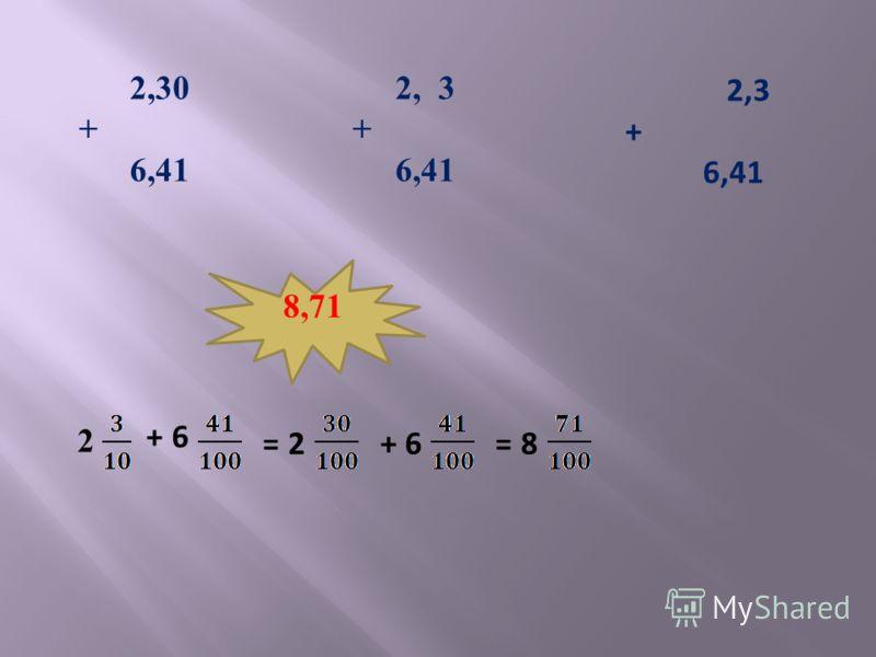 2,30 + 6,41 2, 3 + 6,41 2,3 + 6,41 8,71 2 + 6 = 2 + 6 = 8