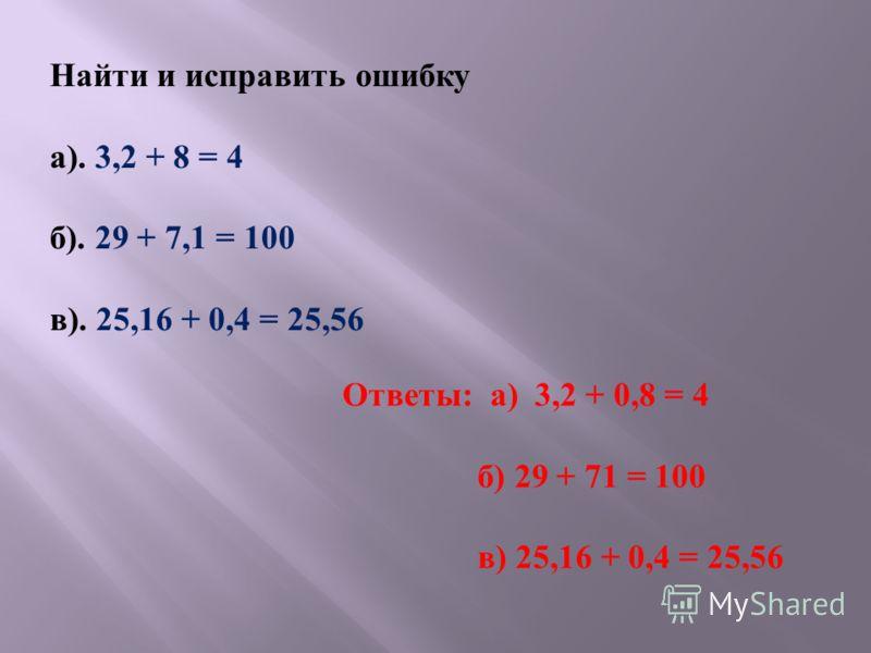 Найти и исправить ошибку а ). 3,2 + 8 = 4 б ). 29 + 7,1 = 100 в ). 25,16 + 0,4 = 25,56 Ответы : а ) 3,2 + 0,8 = 4 б ) 29 + 71 = 100 в ) 25,16 + 0,4 = 25,56