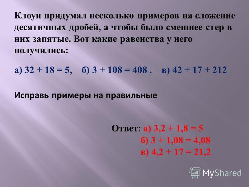 Клоун придумал несколько примеров на сложение десятичных дробей, а чтобы было смешнее стер в них запятые. Вот какие равенства у него получились : а ) 32 + 18 = 5, б ) 3 + 108 = 408, в ) 42 + 17 + 212 Исправь примеры на правильные Ответ : а ) 3,2 + 1,
