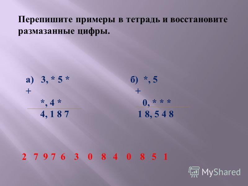 Перепишите примеры в тетрадь и восстановите размазанные цифры. а ) 3, * 5 * + *, 4 * 4, 1 8 7 б ) *, 5 + 0, * * * 1 8, 5 4 8 7730840812569