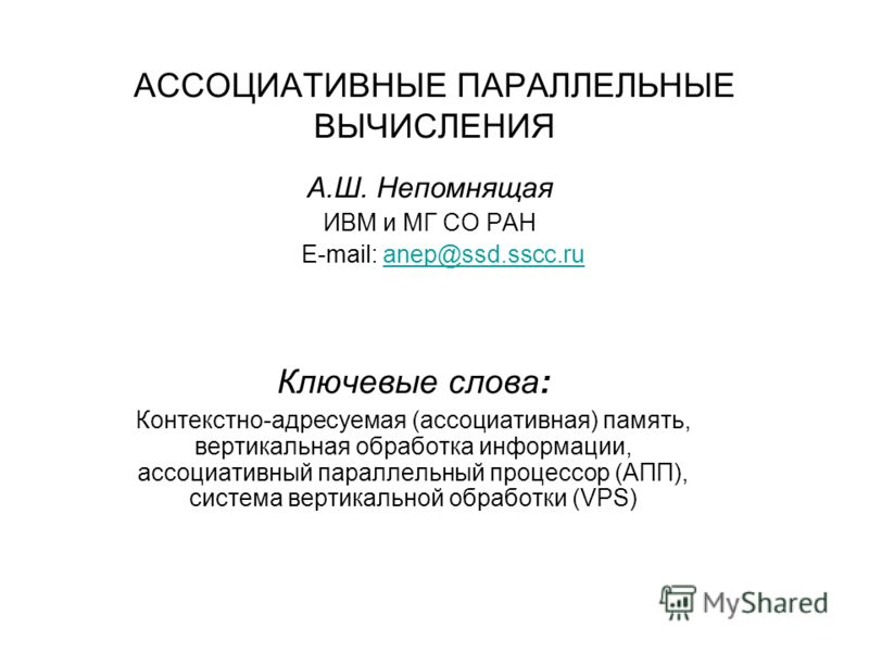 АССОЦИАТИВНЫЕ ПАРАЛЛЕЛЬНЫЕ ВЫЧИСЛЕНИЯ А.Ш. Непомнящая ИВМ и МГ СО РАН E-mail: anep@ssd.sscc.ruanep@ssd.sscc.ru Ключевые слова: Контекстно-адресуемая (ассоциативная) память, вертикальная обработка информации, ассоциативный параллельный процессор (АПП)