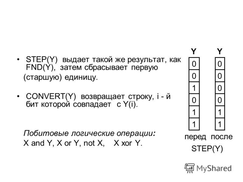 STEP(Y) выдает такой же результат, как FND(Y), затем сбрасывает первую (старшую) единицу. CONVERT(Y) возвращает строку, i - й бит которой совпадает с Y(i). Побитовые логические операции: X and Y, X or Y, not X, X xor Y. STEP(Y) послеперед 11 11 00 01