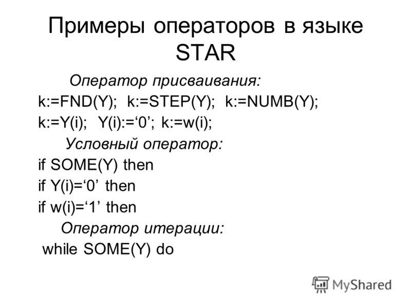Примеры операторов в языке STAR Оператор присваивания: k:=FND(Y); k:=STEP(Y); k:=NUMB(Y); k:=Y(i); Y(i):=0; k:=w(i); Условный оператор: if SOME(Y) then if Y(i)=0 then if w(i)=1 then Оператор итерации: while SOME(Y) do