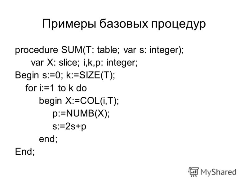 Примеры базовых процедур procedure SUM(T: table; var s: integer); var X: slice; i,k,p: integer; Begin s:=0; k:=SIZE(T); for i:=1 to k do begin X:=COL(i,T); p:=NUMB(X); s:=2s+p end; End;