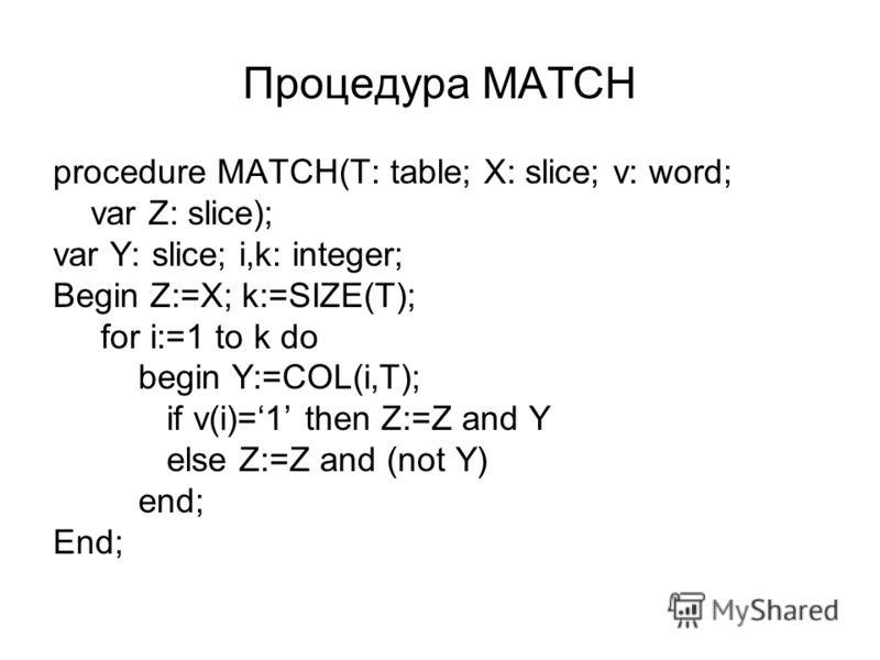 Процедура MATCH procedure MATCH(T: table; X: slice; v: word; var Z: slice); var Y: slice; i,k: integer; Begin Z:=X; k:=SIZE(T); for i:=1 to k do begin Y:=COL(i,T); if v(i)=1 then Z:=Z and Y else Z:=Z and (not Y) end; End;