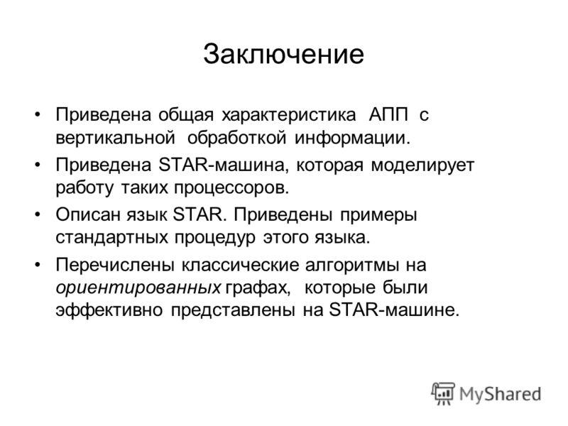 Заключение Приведена общая характеристика АПП с вертикальной обработкой информации. Приведена STAR-машина, которая моделирует работу таких процессоров. Описан язык STAR. Приведены примеры стандартных процедур этого языка. Перечислены классические алг