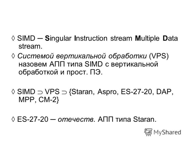 SIMD Singular Instruction stream Multiple Data stream. Системой вертикальной обработки (VPS) назовем АПП типа SIMD с вертикальной обработкой и прост. ПЭ. SIMD VPS {Staran, Aspro, ES-27-20, DAP, MPP, CM-2} ES-27-20 отечеств. АПП типа Staran.