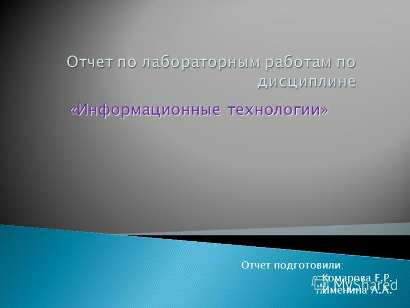 Отчет по лабораторным работам по дисциплине «Информационные технологии» Отчет подготовили: Комарова Е.Р. Именина А.А.