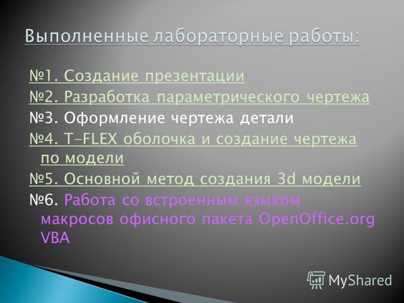 1. Создание презентации 2. Разработка параметрического чертежа 3. Оформление чертежа детали 4. T-FLEX оболочка и создание чертежа по модели 5. Основной метод создания 3d модели 6. Работа со встроенным языком макросов офисного пакета OpenOffice.org VB