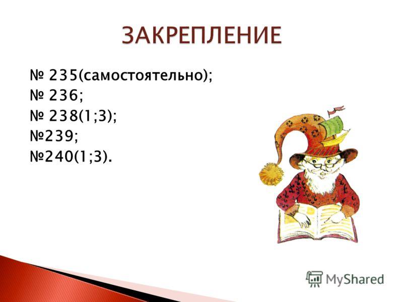 235(самостоятельно); 236; 238(1;3); 239; 240(1;3).